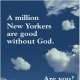"Is New York City really such a godless place? During the summer, ads promoting atheism flooded the city's bus system. The ads, which came from the New York City Atheists, an affiliate of American Atheists, were inspired by a similar campaign in London the previous year. The words, ""You don't have to believe in God to be a moral or ethical person,"" screamed out from banners on the sides of buses. The campaign lasted one month and irritated many religious New Yorkers, but next week, another atheist campaign will hit New York's subways, with the new message, ""A million New Yorkers are good without God. Are You?"" In this case, shocking passersby may be the goal because the purpose of these ads is to get people to think about their beliefs."